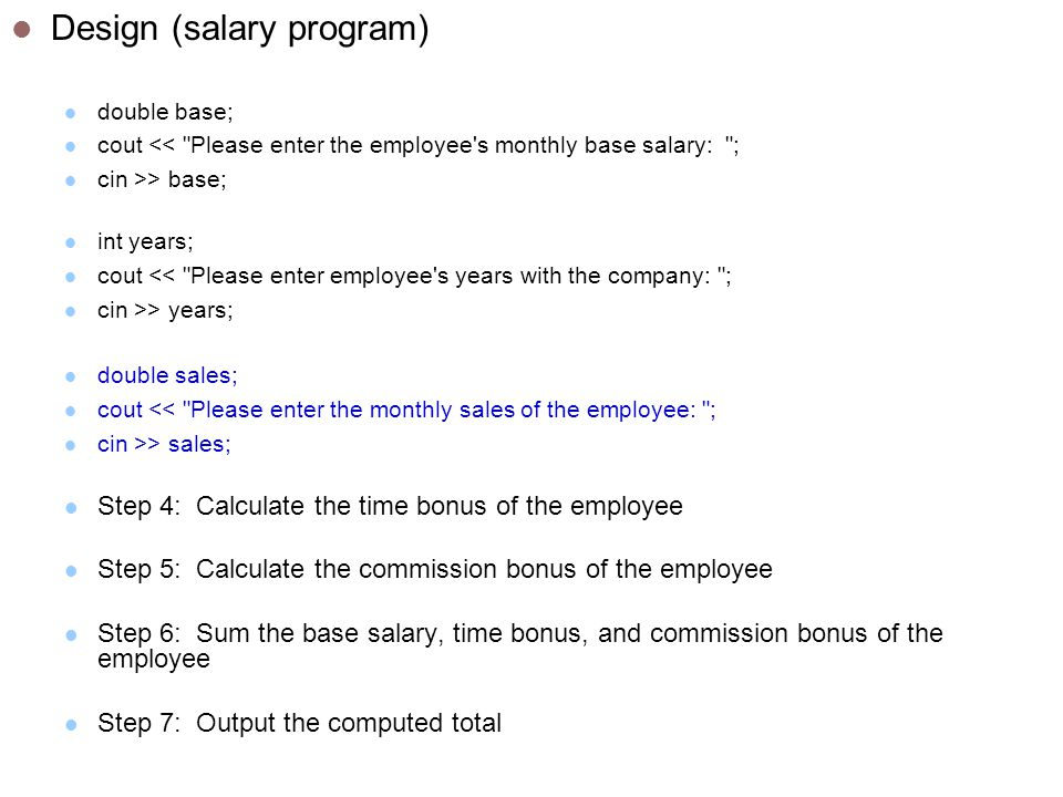 Design (salary program) double base; cout << Please enter the employee s monthly base salary: ; cin >> base; int years; cout << Please enter employee s years with the company: ; cin >> years; double sales; cout << Please enter the monthly sales of the employee: ; cin >> sales; Step 4: Calculate the time bonus of the employee Step 5: Calculate the commission bonus of the employee Step 6: Sum the base salary, time bonus, and commission bonus of the employee Step 7: Output the computed total