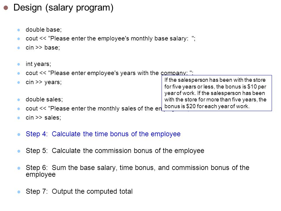 Design (salary program) double base; cout << Please enter the employee s monthly base salary: ; cin >> base; int years; cout << Please enter employee s years with the company: ; cin >> years; double sales; cout << Please enter the monthly sales of the employee: ; cin >> sales; Step 4: Calculate the time bonus of the employee Step 5: Calculate the commission bonus of the employee Step 6: Sum the base salary, time bonus, and commission bonus of the employee Step 7: Output the computed total If the salesperson has been with the store for five years or less, the bonus is $10 per year of work.