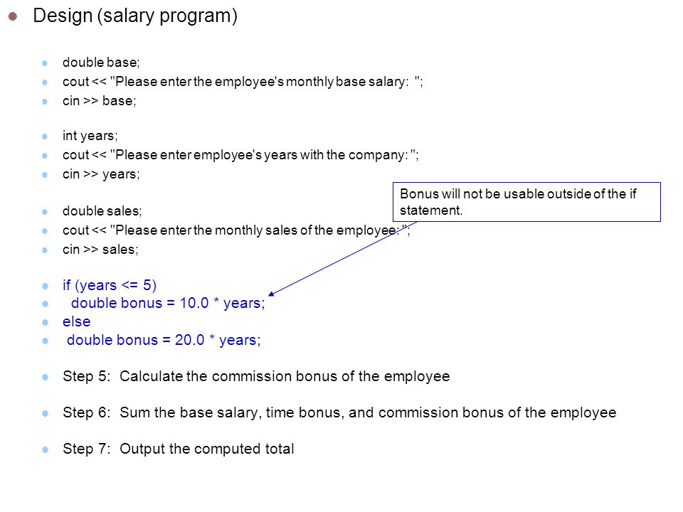 Design (salary program) double base; cout << Please enter the employee s monthly base salary: ; cin >> base; int years; cout << Please enter employee s years with the company: ; cin >> years; double sales; cout << Please enter the monthly sales of the employee: ; cin >> sales; if (years <= 5) double bonus = 10.0 * years; else double bonus = 20.0 * years; Step 5: Calculate the commission bonus of the employee Step 6: Sum the base salary, time bonus, and commission bonus of the employee Step 7: Output the computed total Bonus will not be usable outside of the if statement.