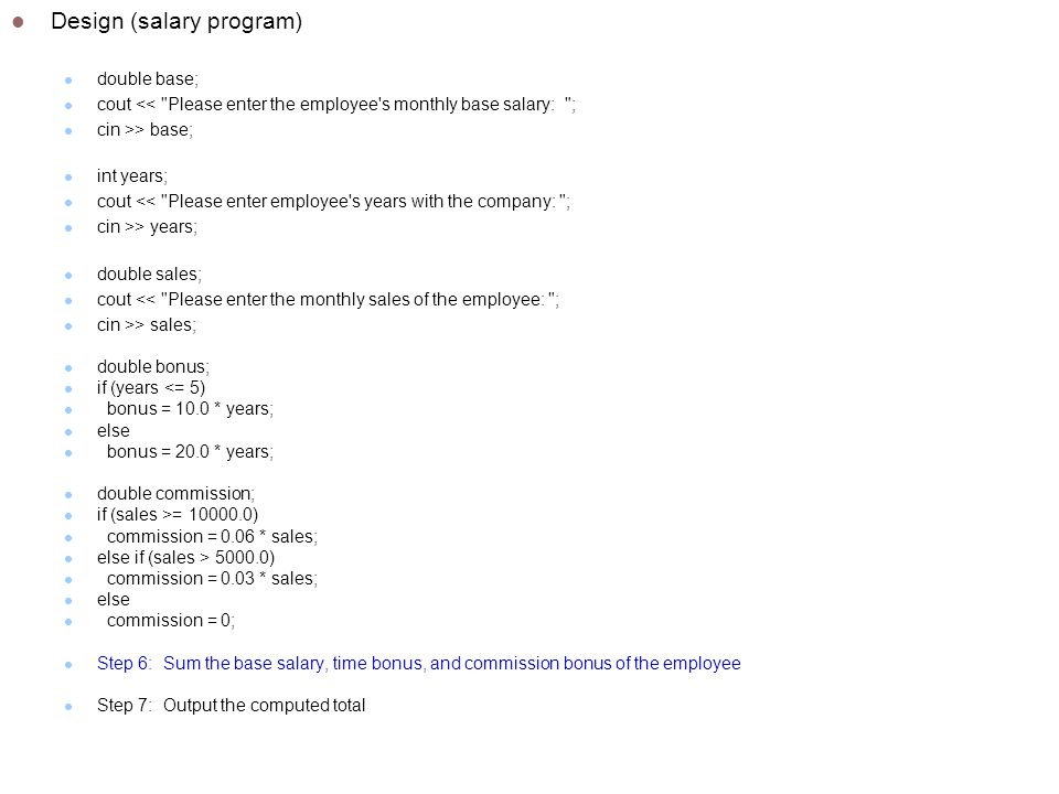 Design (salary program) double base; cout << Please enter the employee s monthly base salary: ; cin >> base; int years; cout << Please enter employee s years with the company: ; cin >> years; double sales; cout << Please enter the monthly sales of the employee: ; cin >> sales; double bonus; if (years <= 5) bonus = 10.0 * years; else bonus = 20.0 * years; double commission; if (sales >= ) commission = 0.06 * sales; else if (sales > ) commission = 0.03 * sales; else commission = 0; Step 6: Sum the base salary, time bonus, and commission bonus of the employee Step 7: Output the computed total