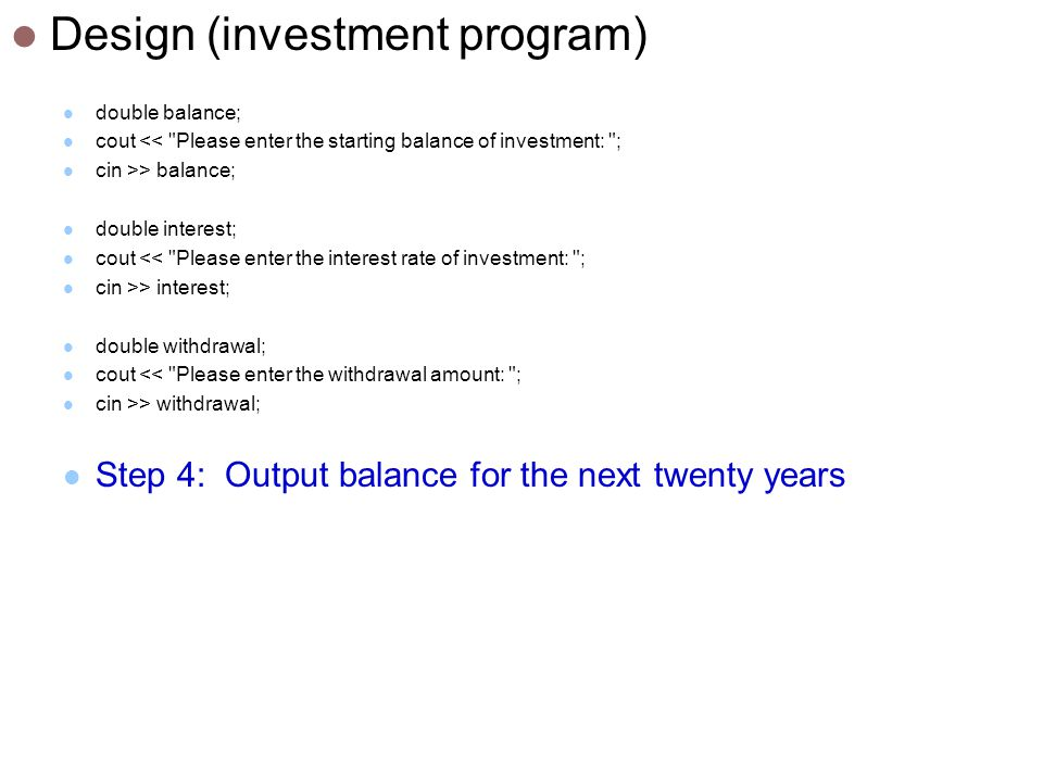 Design (investment program) double balance; cout << Please enter the starting balance of investment: ; cin >> balance; double interest; cout << Please enter the interest rate of investment: ; cin >> interest; double withdrawal; cout << Please enter the withdrawal amount: ; cin >> withdrawal; Step 4: Output balance for the next twenty years