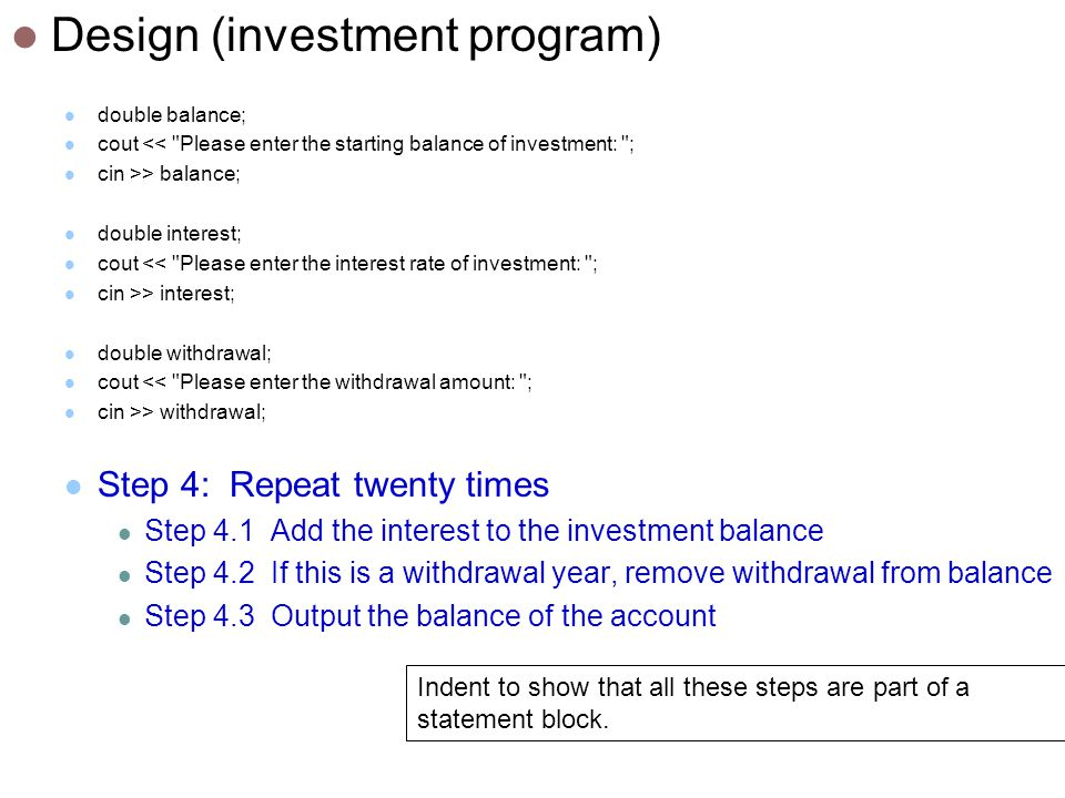 Design (investment program) double balance; cout << Please enter the starting balance of investment: ; cin >> balance; double interest; cout << Please enter the interest rate of investment: ; cin >> interest; double withdrawal; cout << Please enter the withdrawal amount: ; cin >> withdrawal; Step 4: Repeat twenty times Step 4.1 Add the interest to the investment balance Step 4.2 If this is a withdrawal year, remove withdrawal from balance Step 4.3 Output the balance of the account Indent to show that all these steps are part of a statement block.