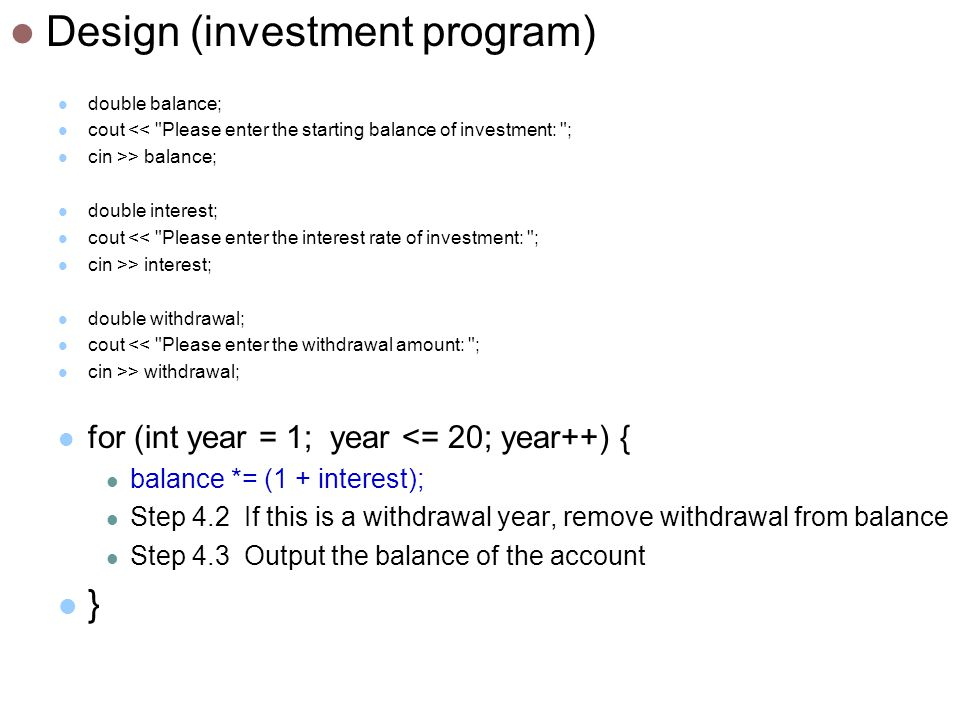 Design (investment program) double balance; cout << Please enter the starting balance of investment: ; cin >> balance; double interest; cout << Please enter the interest rate of investment: ; cin >> interest; double withdrawal; cout << Please enter the withdrawal amount: ; cin >> withdrawal; for (int year = 1; year <= 20; year++) { balance *= (1 + interest); Step 4.2 If this is a withdrawal year, remove withdrawal from balance Step 4.3 Output the balance of the account }