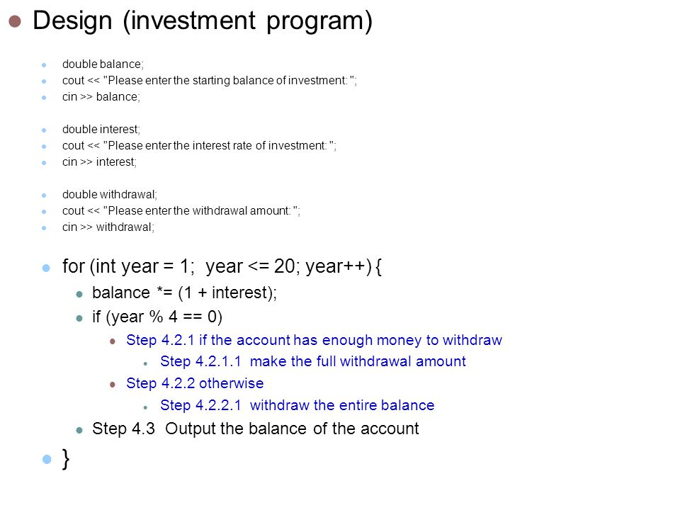 Design (investment program) double balance; cout << Please enter the starting balance of investment: ; cin >> balance; double interest; cout << Please enter the interest rate of investment: ; cin >> interest; double withdrawal; cout << Please enter the withdrawal amount: ; cin >> withdrawal; for (int year = 1; year <= 20; year++) { balance *= (1 + interest); if (year % 4 == 0) Step if the account has enough money to withdraw Step make the full withdrawal amount Step otherwise Step withdraw the entire balance Step 4.3 Output the balance of the account }