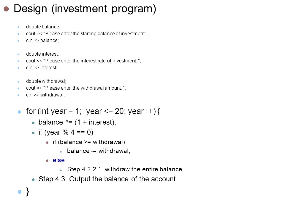 Design (investment program) double balance; cout << Please enter the starting balance of investment: ; cin >> balance; double interest; cout << Please enter the interest rate of investment: ; cin >> interest; double withdrawal; cout << Please enter the withdrawal amount: ; cin >> withdrawal; for (int year = 1; year <= 20; year++) { balance *= (1 + interest); if (year % 4 == 0) if (balance >= withdrawal) balance -= withdrawal; else Step withdraw the entire balance Step 4.3 Output the balance of the account }