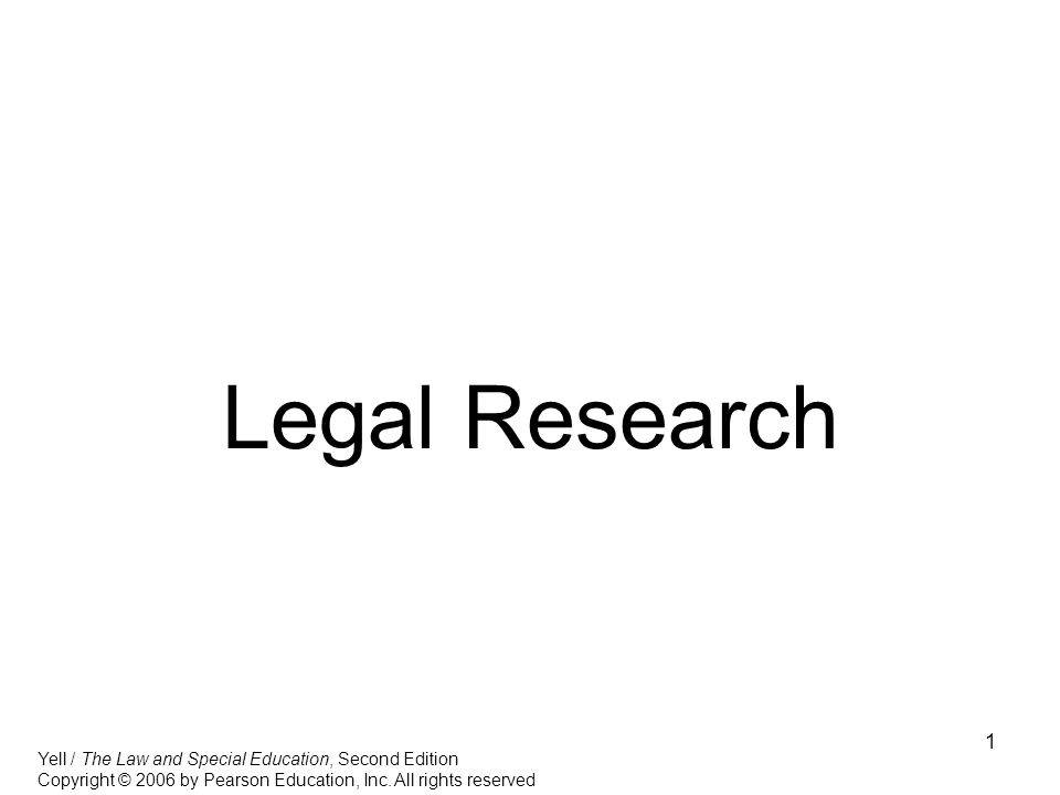 1 Legal Research Yell / The Law and Special Education, Second Edition Copyright © 2006 by Pearson Education, Inc.
