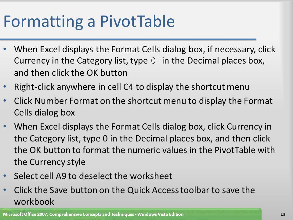 Formatting a PivotTable When Excel displays the Format Cells dialog box, if necessary, click Currency in the Category list, type 0 in the Decimal places box, and then click the OK button Right-click anywhere in cell C4 to display the shortcut menu Click Number Format on the shortcut menu to display the Format Cells dialog box When Excel displays the Format Cells dialog box, click Currency in the Category list, type 0 in the Decimal places box, and then click the OK button to format the numeric values in the PivotTable with the Currency style Select cell A9 to deselect the worksheet Click the Save button on the Quick Access toolbar to save the workbook Microsoft Office 2007: Comprehensive Concepts and Techniques - Windows Vista Edition13