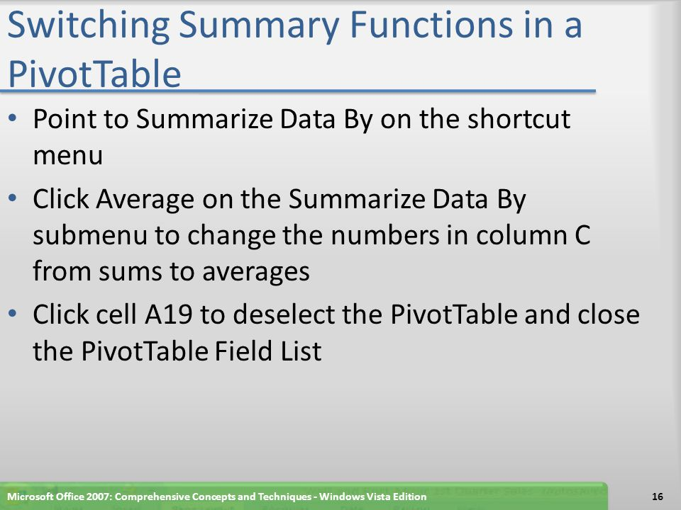 Switching Summary Functions in a PivotTable Point to Summarize Data By on the shortcut menu Click Average on the Summarize Data By submenu to change the numbers in column C from sums to averages Click cell A19 to deselect the PivotTable and close the PivotTable Field List Microsoft Office 2007: Comprehensive Concepts and Techniques - Windows Vista Edition16
