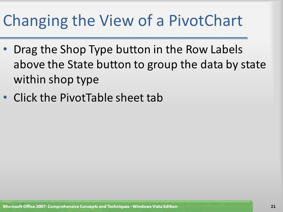 Changing the View of a PivotChart Drag the Shop Type button in the Row Labels above the State button to group the data by state within shop type Click the PivotTable sheet tab Microsoft Office 2007: Comprehensive Concepts and Techniques - Windows Vista Edition21