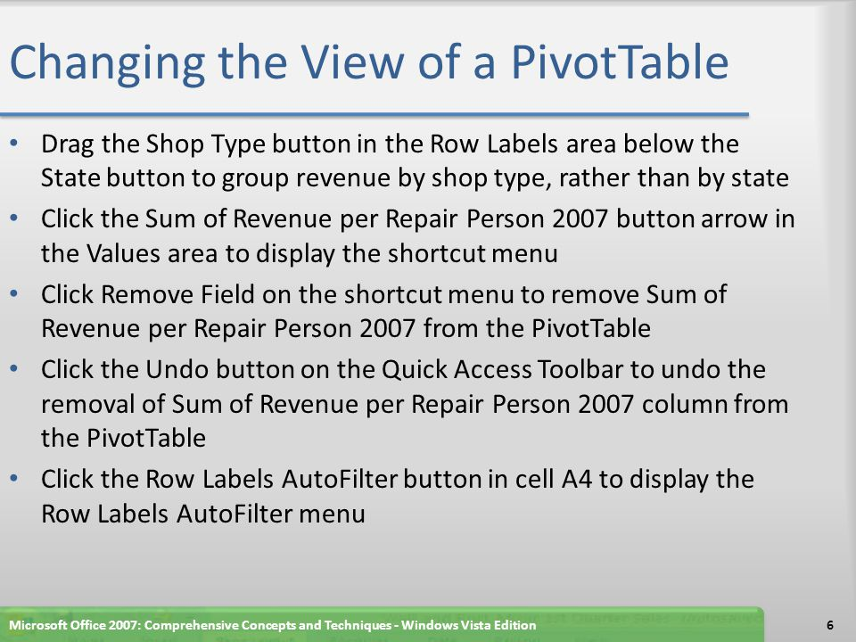Changing the View of a PivotTable Drag the Shop Type button in the Row Labels area below the State button to group revenue by shop type, rather than by state Click the Sum of Revenue per Repair Person 2007 button arrow in the Values area to display the shortcut menu Click Remove Field on the shortcut menu to remove Sum of Revenue per Repair Person 2007 from the PivotTable Click the Undo button on the Quick Access Toolbar to undo the removal of Sum of Revenue per Repair Person 2007 column from the PivotTable Click the Row Labels AutoFilter button in cell A4 to display the Row Labels AutoFilter menu Microsoft Office 2007: Comprehensive Concepts and Techniques - Windows Vista Edition6