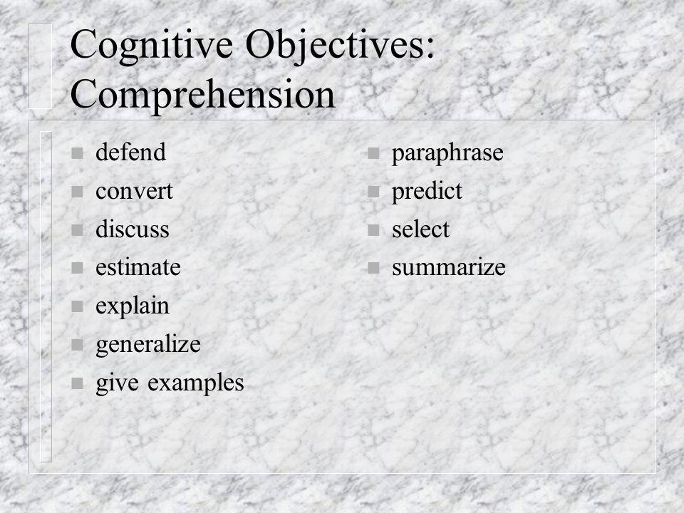 Cognitive Objectives: Comprehension n defend n convert n discuss n estimate n explain n generalize n give examples n paraphrase n predict n select n summarize