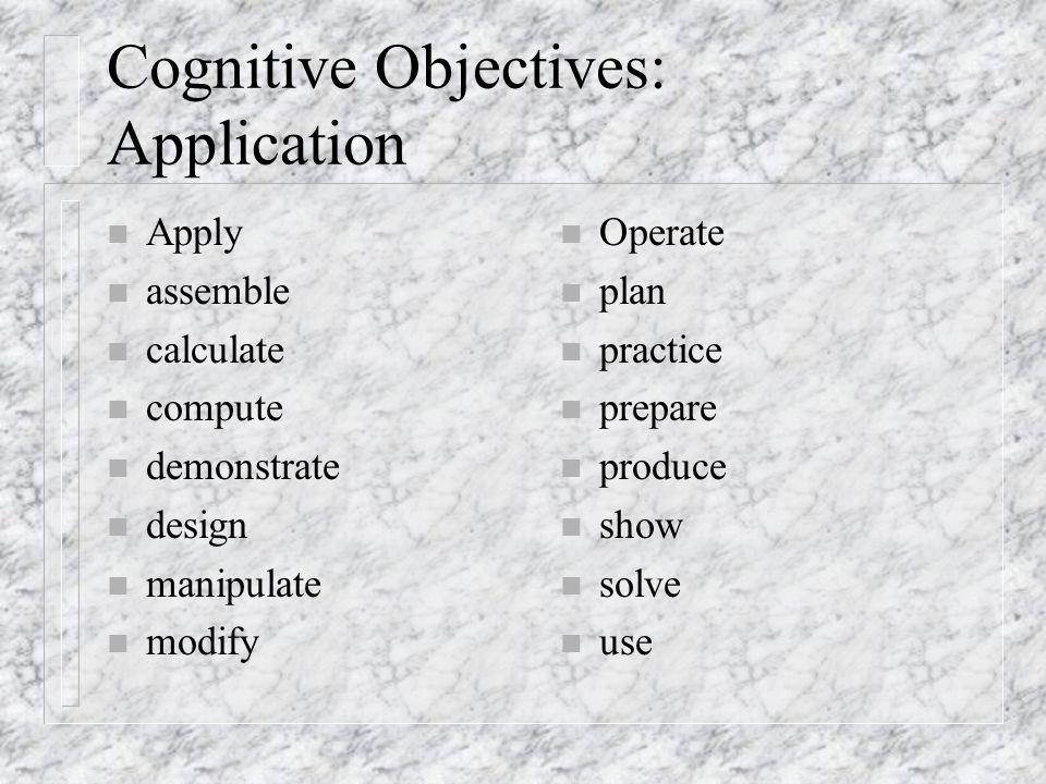 Cognitive Objectives: Application n Apply n assemble n calculate n compute n demonstrate n design n manipulate n modify n Operate n plan n practice n prepare n produce n show n solve n use