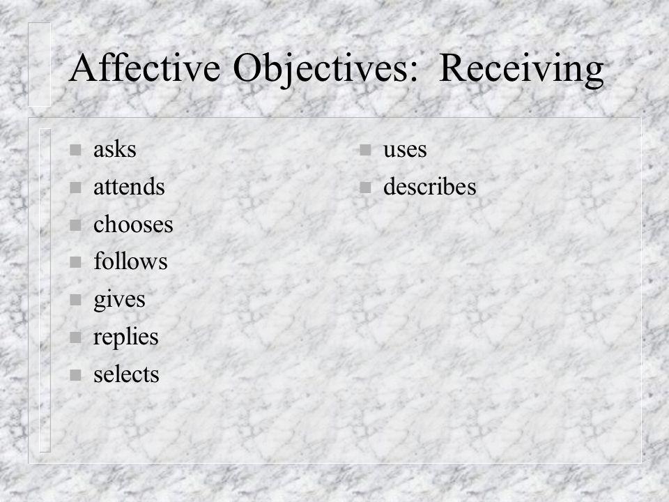 Affective Objectives: Receiving n asks n attends n chooses n follows n gives n replies n selects n uses n describes