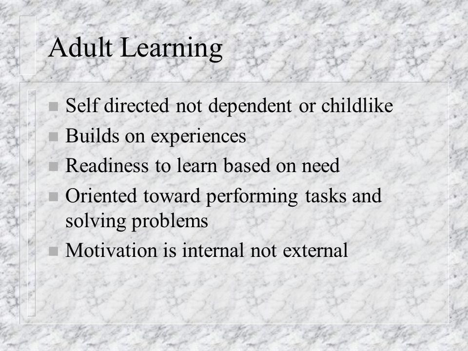 Adult Learning n Self directed not dependent or childlike n Builds on experiences n Readiness to learn based on need n Oriented toward performing tasks and solving problems n Motivation is internal not external