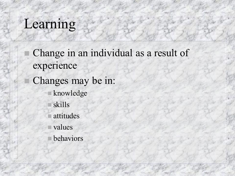 Learning n Change in an individual as a result of experience n Changes may be in: n knowledge n skills n attitudes n values n behaviors