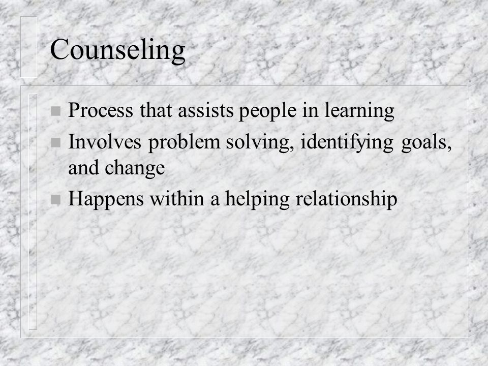 Counseling n Process that assists people in learning n Involves problem solving, identifying goals, and change n Happens within a helping relationship