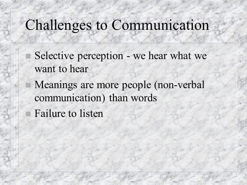 Challenges to Communication n Selective perception - we hear what we want to hear n Meanings are more people (non-verbal communication) than words n Failure to listen