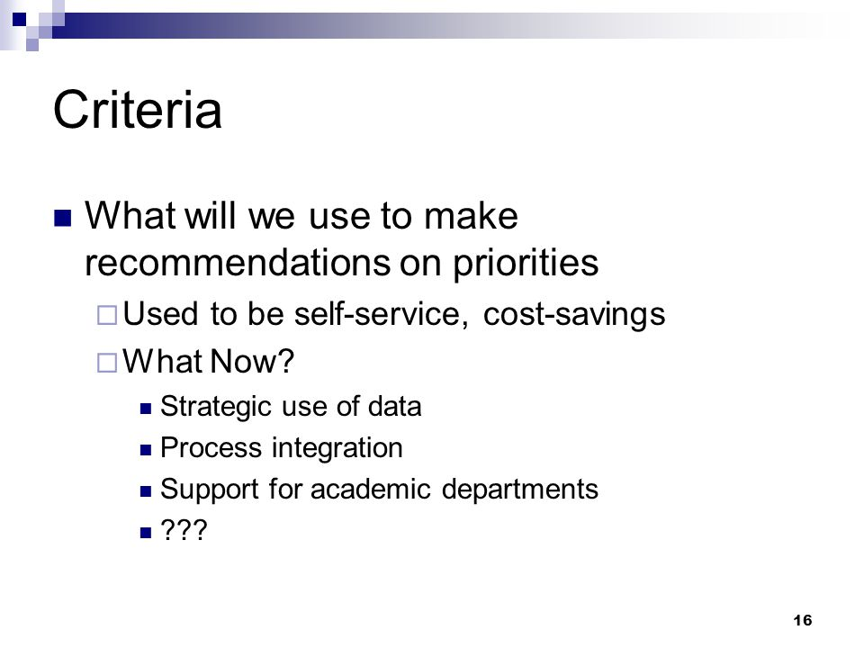 16 Criteria What will we use to make recommendations on priorities  Used to be self-service, cost-savings  What Now.