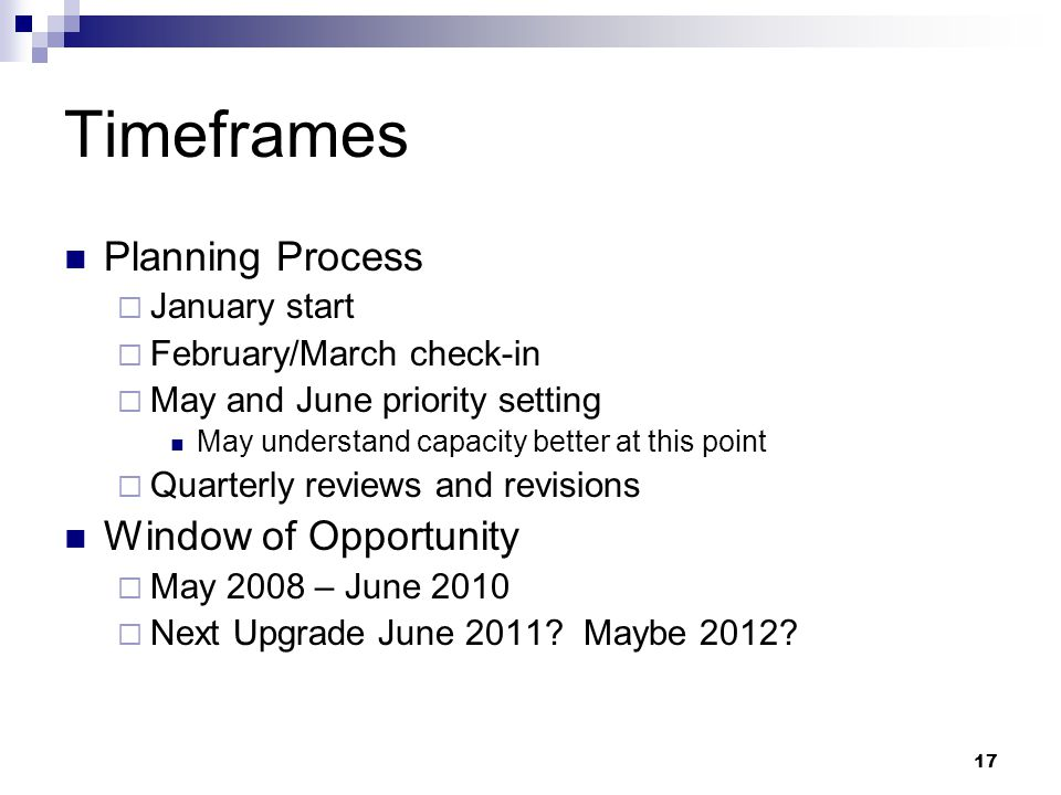 17 Timeframes Planning Process  January start  February/March check-in  May and June priority setting May understand capacity better at this point  Quarterly reviews and revisions Window of Opportunity  May 2008 – June 2010  Next Upgrade June 2011.