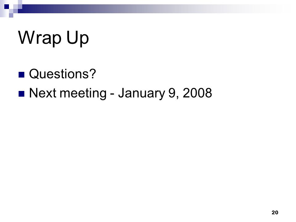 20 Wrap Up Questions Next meeting - January 9, 2008