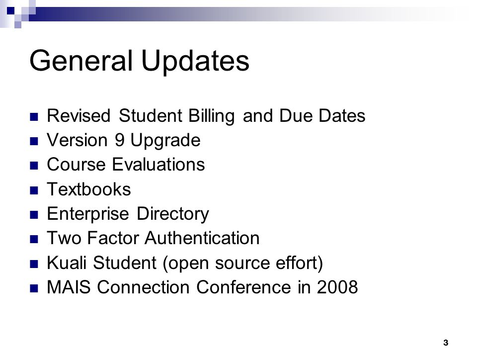 3 General Updates Revised Student Billing and Due Dates Version 9 Upgrade Course Evaluations Textbooks Enterprise Directory Two Factor Authentication Kuali Student (open source effort) MAIS Connection Conference in 2008