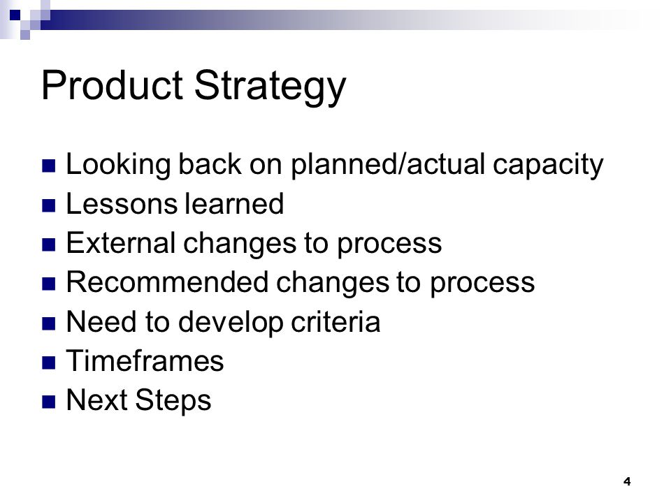 4 Product Strategy Looking back on planned/actual capacity Lessons learned External changes to process Recommended changes to process Need to develop criteria Timeframes Next Steps