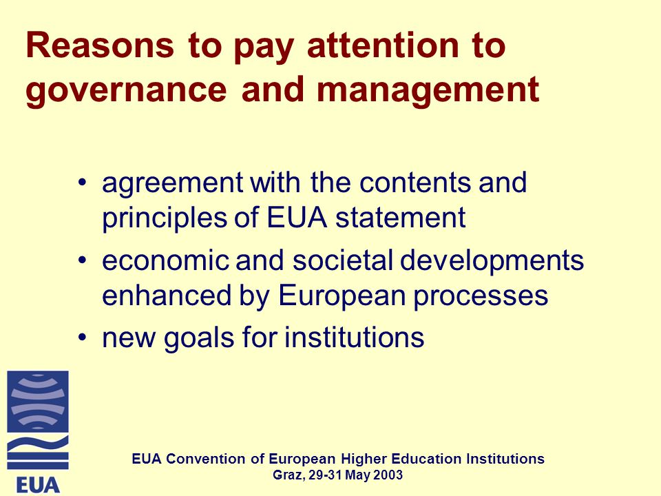 EUA Convention of European Higher Education Institutions Graz, May 2003 Reasons to pay attention to governance and management agreement with the contents and principles of EUA statement economic and societal developments enhanced by European processes new goals for institutions
