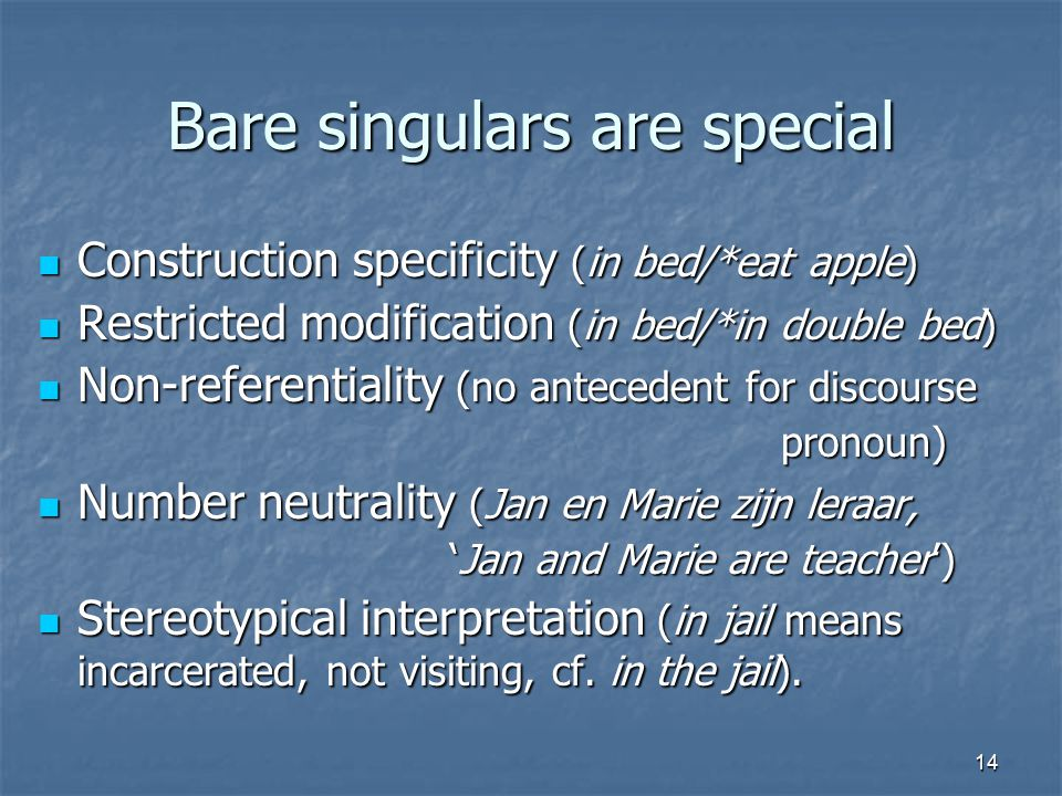 14 Bare singulars are special Construction specificity (in bed/*eat apple) Construction specificity (in bed/*eat apple) Restricted modification (in bed/*in double bed) Restricted modification (in bed/*in double bed) Non-referentiality (no antecedent for discourse Non-referentiality (no antecedent for discoursepronoun) Number neutrality (Jan en Marie zijn leraar, Number neutrality (Jan en Marie zijn leraar, 'Jan and Marie are teacher') 'Jan and Marie are teacher') Stereotypical interpretation (in jail means incarcerated, not visiting, cf.