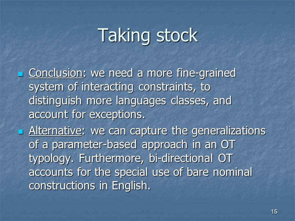 15 Taking stock Conclusion: we need a more fine-grained system of interacting constraints, to distinguish more languages classes, and account for exceptions.