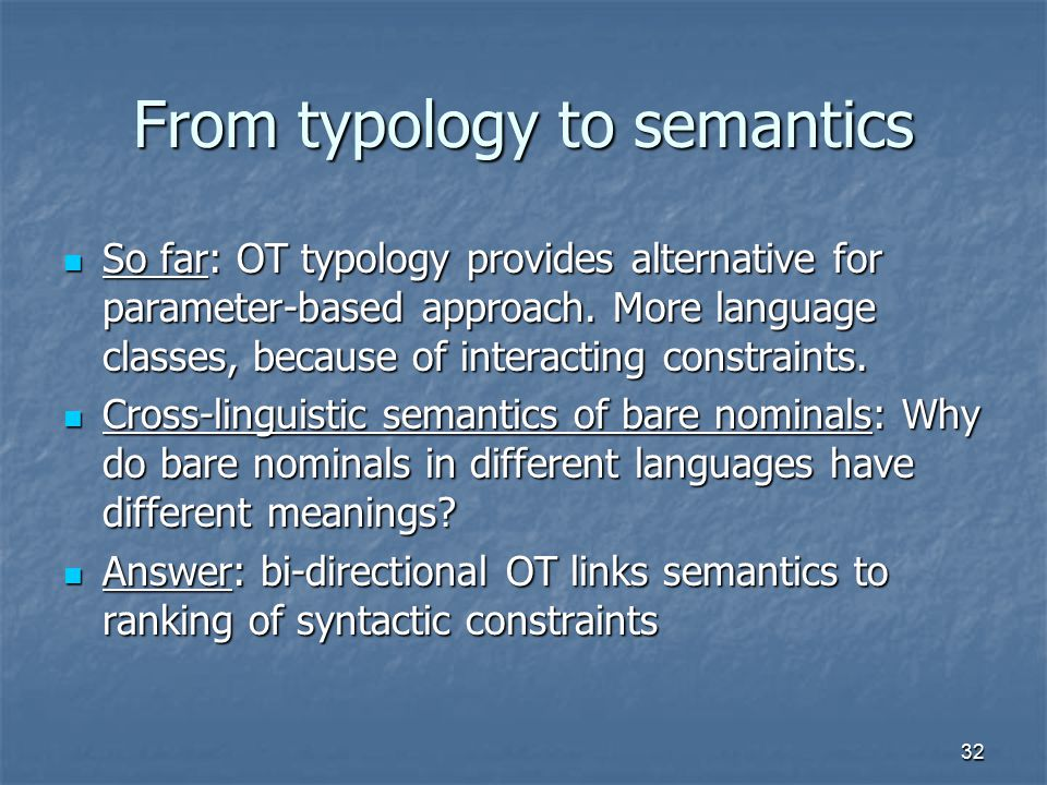 32 From typology to semantics So far: OT typology provides alternative for parameter-based approach.