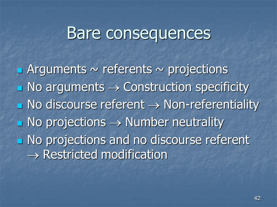 42 Bare consequences Arguments ~ referents ~ projections Arguments ~ referents ~ projections No arguments  Construction specificity No arguments  Construction specificity No discourse referent  Non-referentiality No discourse referent  Non-referentiality No projections  Number neutrality No projections  Number neutrality No projections and no discourse referent  Restricted modification No projections and no discourse referent  Restricted modification