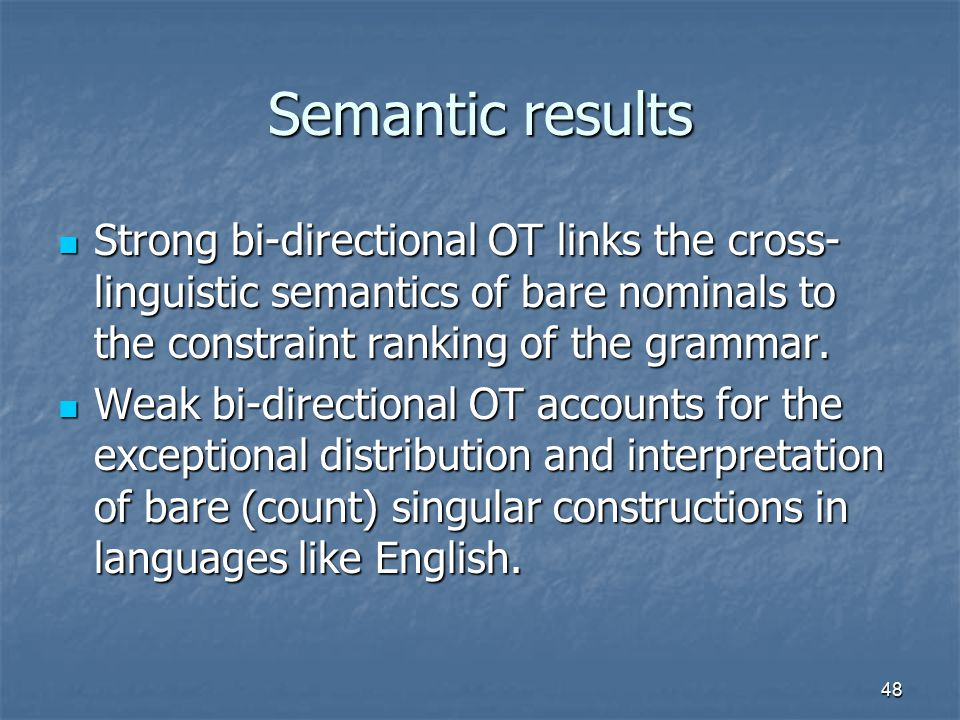 48 Semantic results Strong bi-directional OT links the cross- linguistic semantics of bare nominals to the constraint ranking of the grammar.