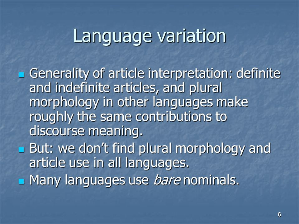 6 Language variation Generality of article interpretation: definite and indefinite articles, and plural morphology in other languages make roughly the same contributions to discourse meaning.
