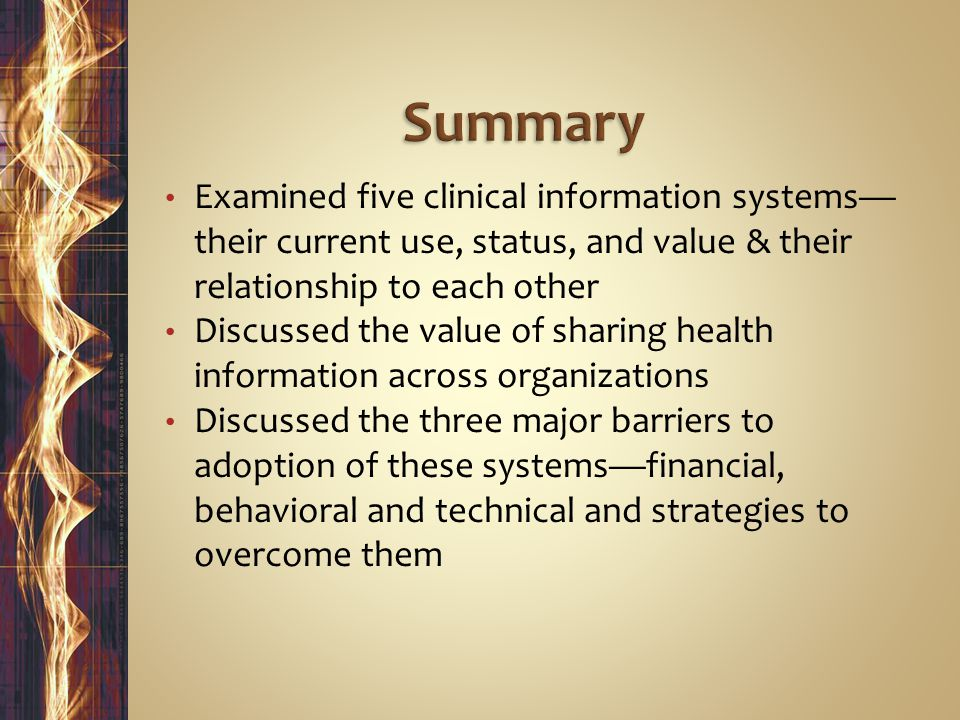 Examined five clinical information systems— their current use, status, and value & their relationship to each other Discussed the value of sharing health information across organizations Discussed the three major barriers to adoption of these systems—financial, behavioral and technical and strategies to overcome them