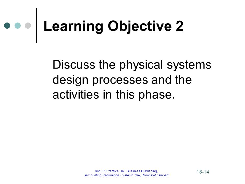 ©2003 Prentice Hall Business Publishing, Accounting Information Systems, 9/e, Romney/Steinbart Learning Objective 2 Discuss the physical systems design processes and the activities in this phase.