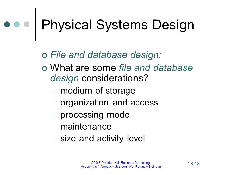 ©2003 Prentice Hall Business Publishing, Accounting Information Systems, 9/e, Romney/Steinbart Physical Systems Design File and database design: What are some file and database design considerations.
