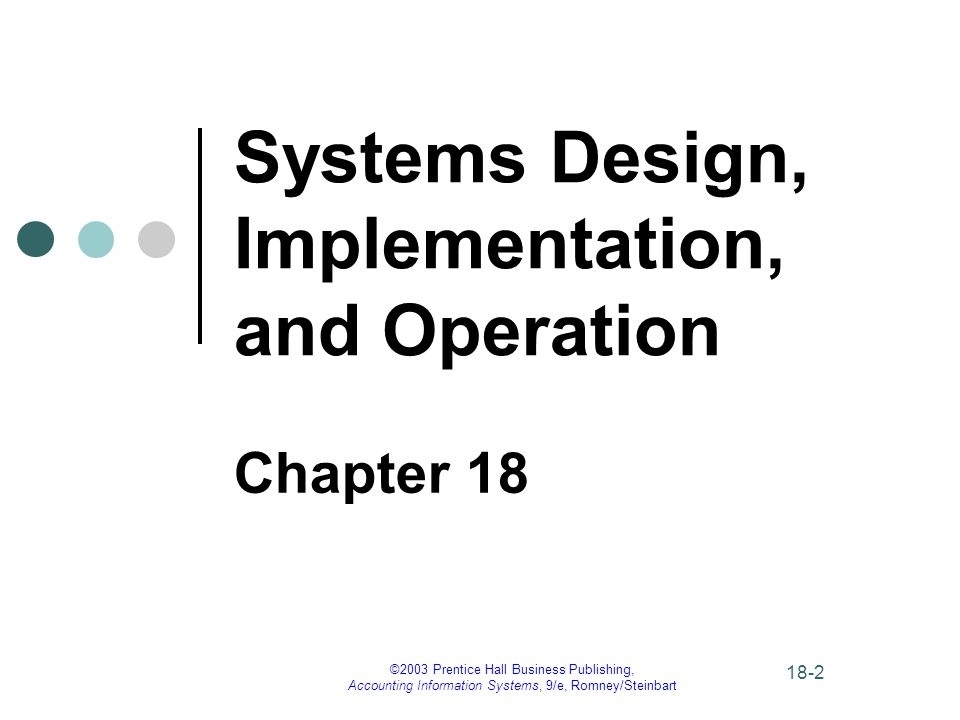 ©2003 Prentice Hall Business Publishing, Accounting Information Systems, 9/e, Romney/Steinbart 18-2 Systems Design, Implementation, and Operation Chapter 18