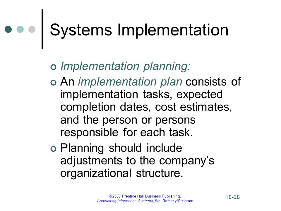 ©2003 Prentice Hall Business Publishing, Accounting Information Systems, 9/e, Romney/Steinbart Systems Implementation Implementation planning: An implementation plan consists of implementation tasks, expected completion dates, cost estimates, and the person or persons responsible for each task.
