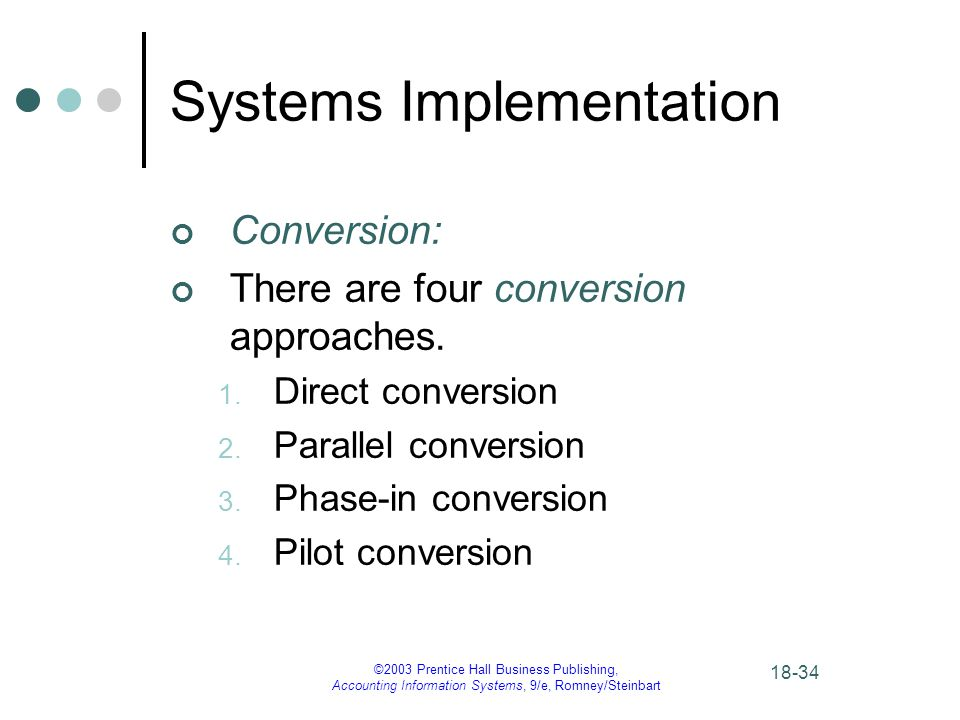 ©2003 Prentice Hall Business Publishing, Accounting Information Systems, 9/e, Romney/Steinbart Systems Implementation Conversion: There are four conversion approaches.