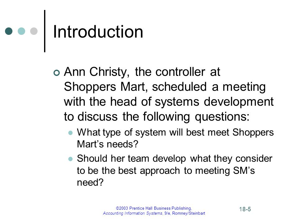 ©2003 Prentice Hall Business Publishing, Accounting Information Systems, 9/e, Romney/Steinbart 18-5 Introduction Ann Christy, the controller at Shoppers Mart, scheduled a meeting with the head of systems development to discuss the following questions: What type of system will best meet Shoppers Mart's needs.