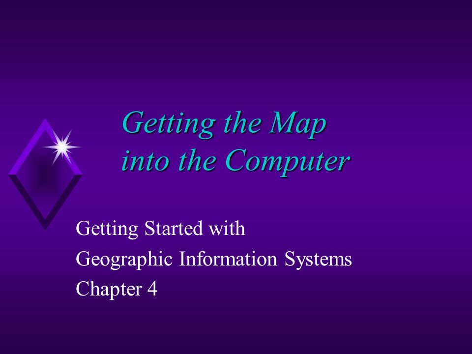 Getting the Map into the Computer Getting Started with Geographic Information Systems Chapter 4
