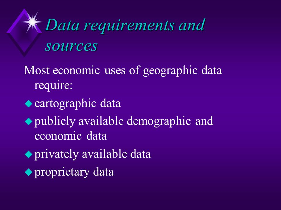 Data requirements and sources Most economic uses of geographic data require: u cartographic data u publicly available demographic and economic data u privately available data u proprietary data