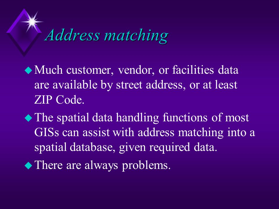 Address matching u Much customer, vendor, or facilities data are available by street address, or at least ZIP Code.