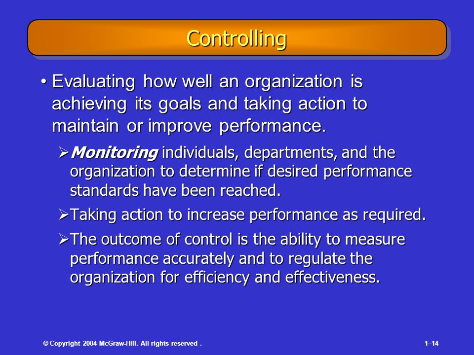 © Copyright 2004 McGraw-Hill. All rights reserved.1–14 ControllingControlling Evaluating how well an organization is achieving its goals and taking ac