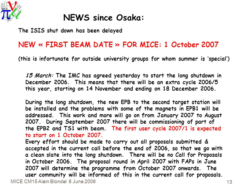 MICE CM15 Alain Blondel 8 June NEWS since Osaka: The ISIS shut down has been delayed NEW « FIRST BEAM DATE » FOR MICE: 1 October 2007 (this is infortunate for outside university groups for whom summer is 'special') 15 March: The IMC has agreed yesterday to start the long shutdown in December 2006.