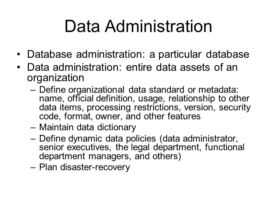 Data Administration Database administration: a particular database Data administration: entire data assets of an organization –Define organizational data standard or metadata: name, official definition, usage, relationship to other data items, processing restrictions, version, security code, format, owner, and other features –Maintain data dictionary –Define dynamic data policies (data administrator, senior executives, the legal department, functional department managers, and others) –Plan disaster-recovery