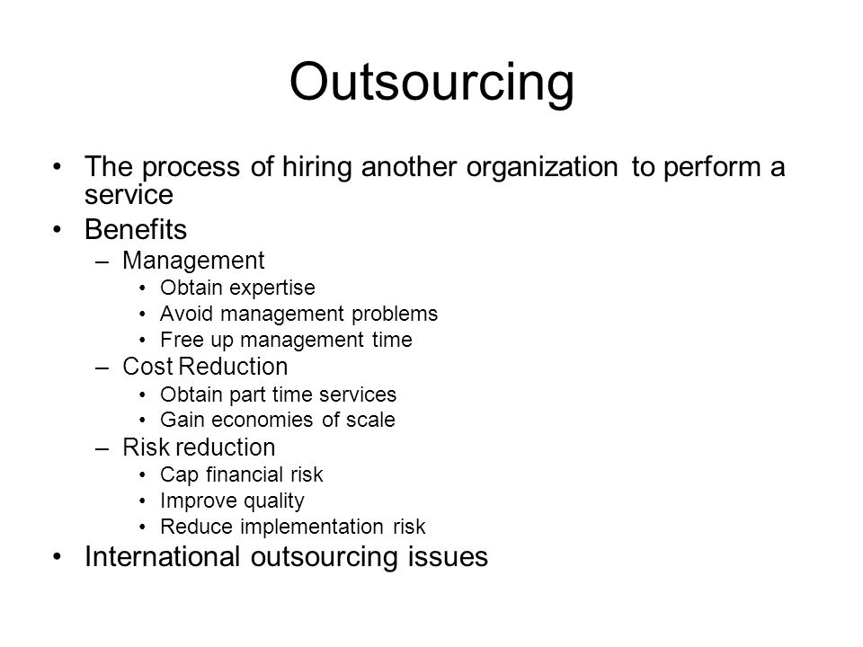 Outsourcing The process of hiring another organization to perform a service Benefits –Management Obtain expertise Avoid management problems Free up management time –Cost Reduction Obtain part time services Gain economies of scale –Risk reduction Cap financial risk Improve quality Reduce implementation risk International outsourcing issues