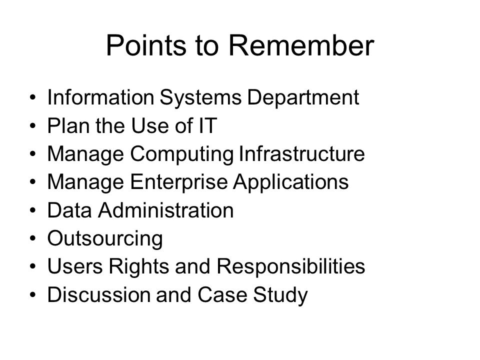 Points to Remember Information Systems Department Plan the Use of IT Manage Computing Infrastructure Manage Enterprise Applications Data Administration Outsourcing Users Rights and Responsibilities Discussion and Case Study