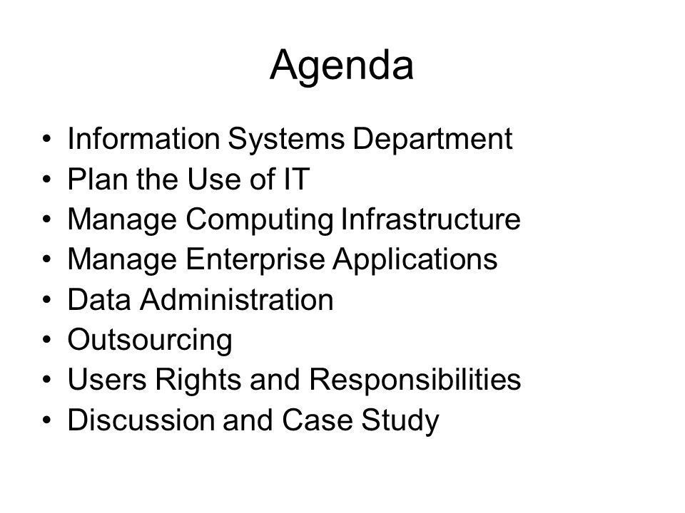 Agenda Information Systems Department Plan the Use of IT Manage Computing Infrastructure Manage Enterprise Applications Data Administration Outsourcing Users Rights and Responsibilities Discussion and Case Study