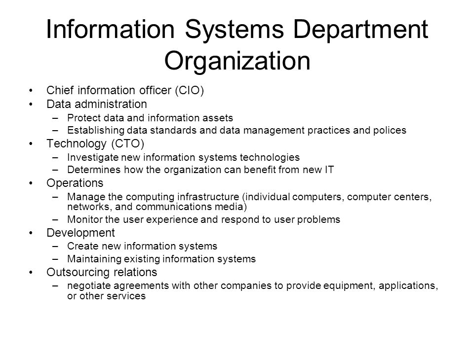 Information Systems Department Organization Chief information officer (CIO) Data administration –Protect data and information assets –Establishing data standards and data management practices and polices Technology (CTO) –Investigate new information systems technologies –Determines how the organization can benefit from new IT Operations –Manage the computing infrastructure (individual computers, computer centers, networks, and communications media) –Monitor the user experience and respond to user problems Development –Create new information systems –Maintaining existing information systems Outsourcing relations –negotiate agreements with other companies to provide equipment, applications, or other services